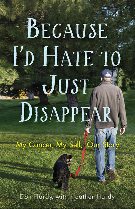 Because I'd Hate to Just Disappear: My Cancer, My Self, Our Story – Don Hardy, with Heather Hardy
