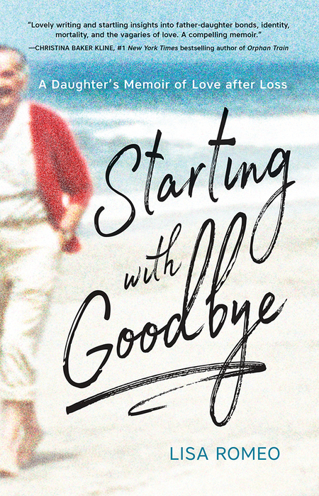 "Starting with Goodbye: A Daughter's Memoir of Love after Loss, by Lisa Romeo – ""Lovely writing and startling insights into father-daughter bonds, identify, mortality, and the vagaries of love. A compelling memoir."" —Christina Baker Kline, #1 New York Times bestselling author of Orphan Train"