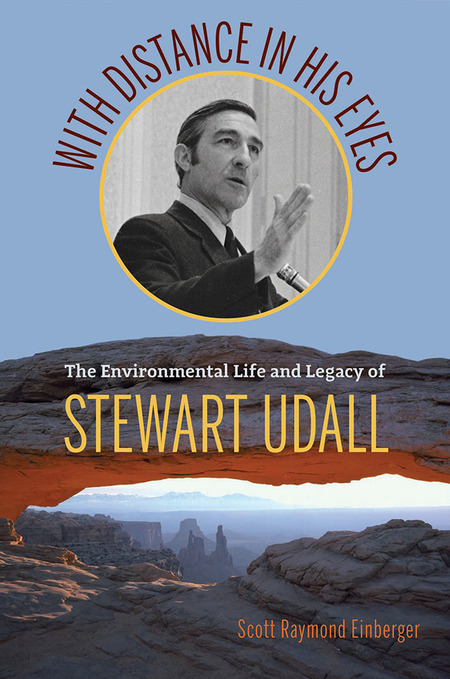 With Distance in his Eyes: The Environmental Life and Legacy of Stewart Udall, by Scott Raymond Einberger