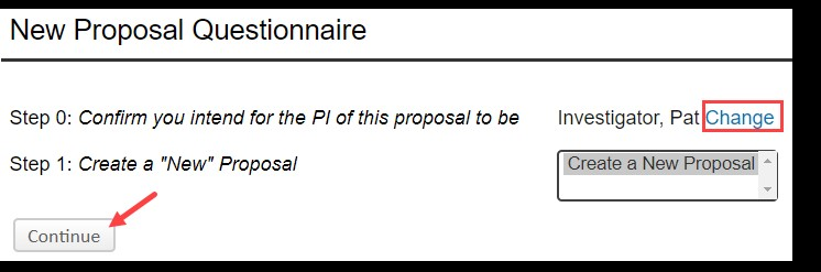 "InfoEd screen shot: A white background with two column of black text. Column one, row one text states, ""New Proposal Questionnaire, Step 0: Confirm you intend for the PI of this proposal to be."" Row two text states, ""Step 1: Create ""New"" Proposal."" Below row two is a button labeled, ""Continue,"" and a red arrow points to it. The second column text states, ""Investigator, Pat,"" and directly to the right, blue text states, ""Change."" The word, Change, is outlined in a red box. Below ""Change"" is a drop-down pick list with the option, ""Create a New Proposal,"" selected."